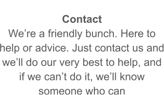 Contact We're a friendly bunch. Here to help or advice. Just contact us and we'll do our very best to help, and if we can't do it, we'll know someone who can